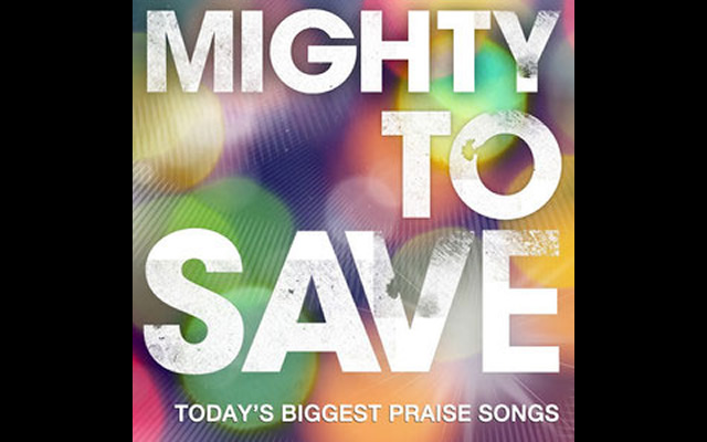 MIGHTY TO SAVE - TODAYS BIGGEST PRAISE SONGS